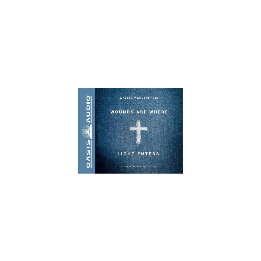 Wounds Are Where Light Enters : Stories of God's Intrusive Grace - Unabridged by Jr. Walter Wangerin