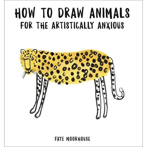 How to Draw Animals for the Artistically Anxious - by  Faye Moorhouse (Paperback) - image 1 of 1