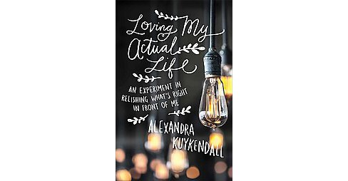 Loving My Actual Life : An Experiment in Relishing What's Right in Front of Me (Paperback) (Alexandra - image 1 of 1
