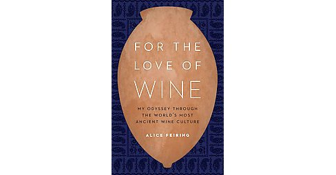 For the Love of Wine : My Odyssey Through the World's Most Ancient Wine Culture (Hardcover) (Alice - image 1 of 1