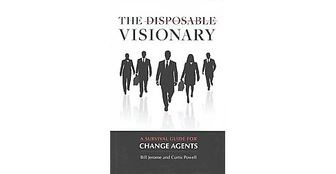 Disposable Visionary : A Survival Guide for Change Agents (Hardcover) (Bill Jerome & Curtis Powell) - image 1 of 1
