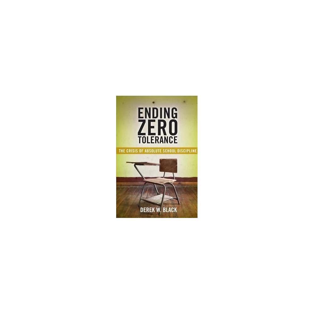 Ending Zero Tolerance : The Crisis of Absolute School Discipline - Reprint by Derek W. Black (Paperback)
