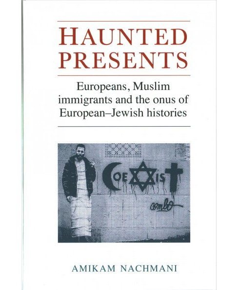 Haunted Presents : Europeans, Muslim Immigrants and the Onus of European-Jewish Histories (Hardcover) - image 1 of 1