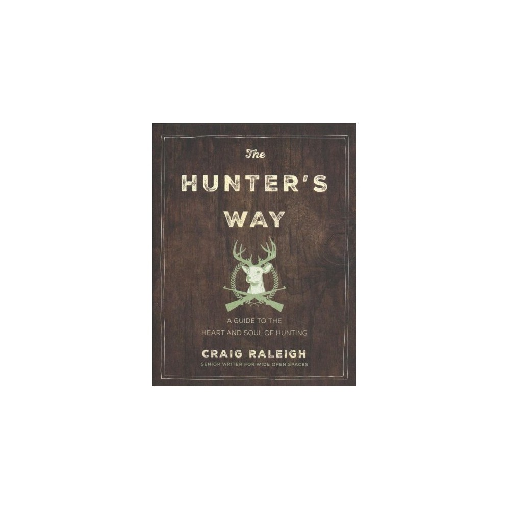 Hunter's Way : A Guide to the Heart and Soul of Hunting - by Craig Raleigh (Hardcover)