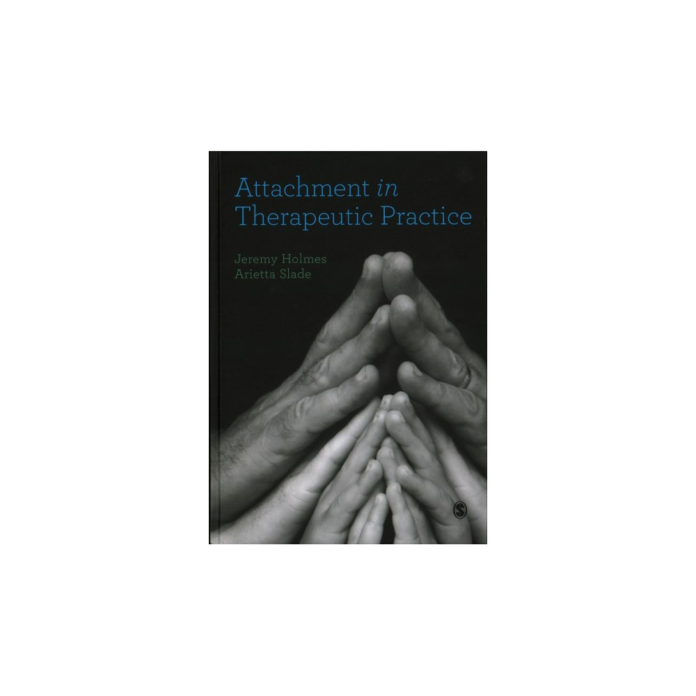 Attachment in Therapeutic Practice - by Jeremy Holmes & Arietta Slade (Hardcover)