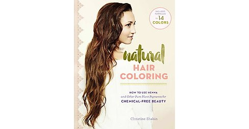 Natural Hair Coloring : How to Use Henna and Other Pure Herbal Pigments for Chemical-free Beauty - image 1 of 1