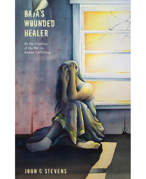 Baja's Wounded Healer : On the Frontline of the War on Human Trafficking -  (Paperback) - image 1 of 1