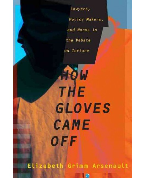 How the Gloves Came Off : Lawyers, Policy Makers, and Norms in the Debate on Torture (Hardcover) - image 1 of 1