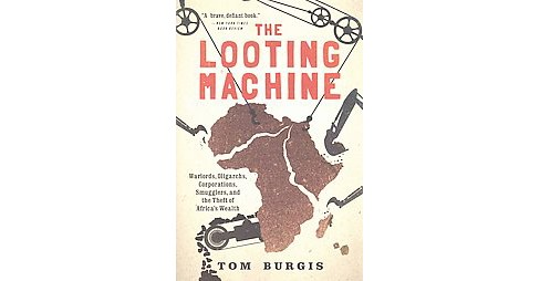Looting Machine : Warlords, Oligarchs, Corporations, Smugglers, and the Theft of Africa's Wealth - image 1 of 1