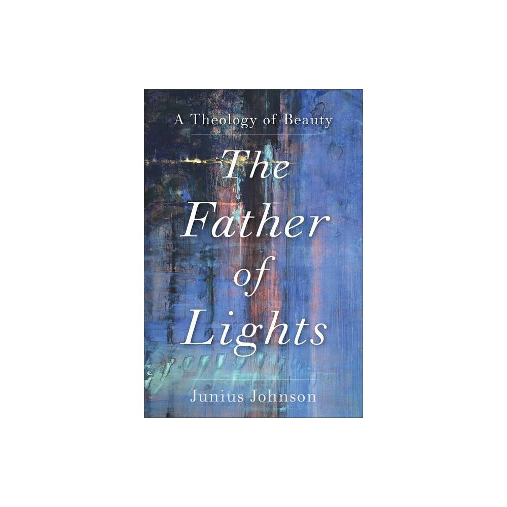 The Father Of Lights Theology For The Life Of The World By Junius Johnson Paperback