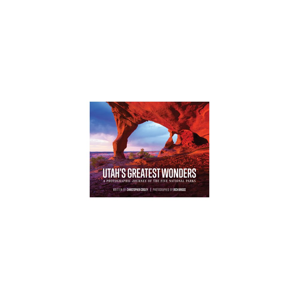 Utah's Greatest Wonders : A Photographic Journey of the Five National Parks - (Hardcover)