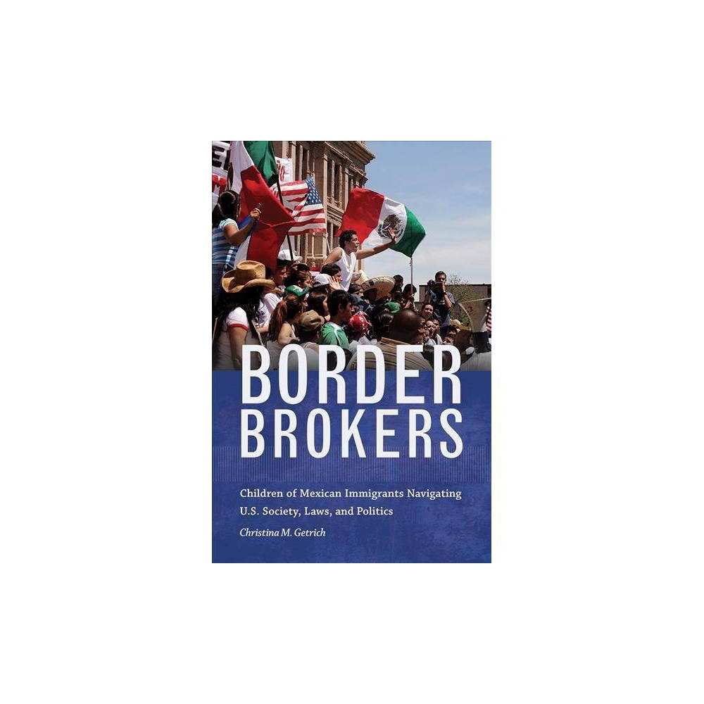 Border Brokers : Children of Mexican Immigrants Navigating U.S. Society, Laws, and Politics
