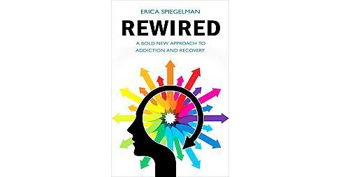 Rewired : A Bold New Approach to Addiction and Recovery (Paperback) (Erica Spiegelman) - image 1 of 1