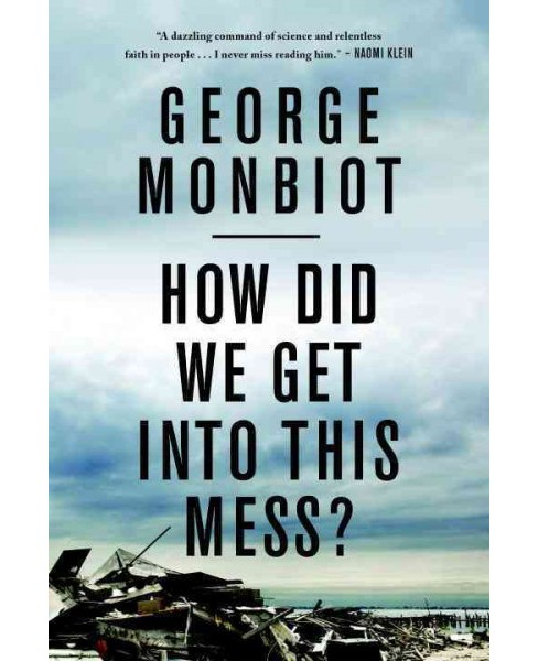 How Did We Get into This Mess? : Politics, Equality, Nature (Reprint) (Paperback) (George Monbiot) - image 1 of 1