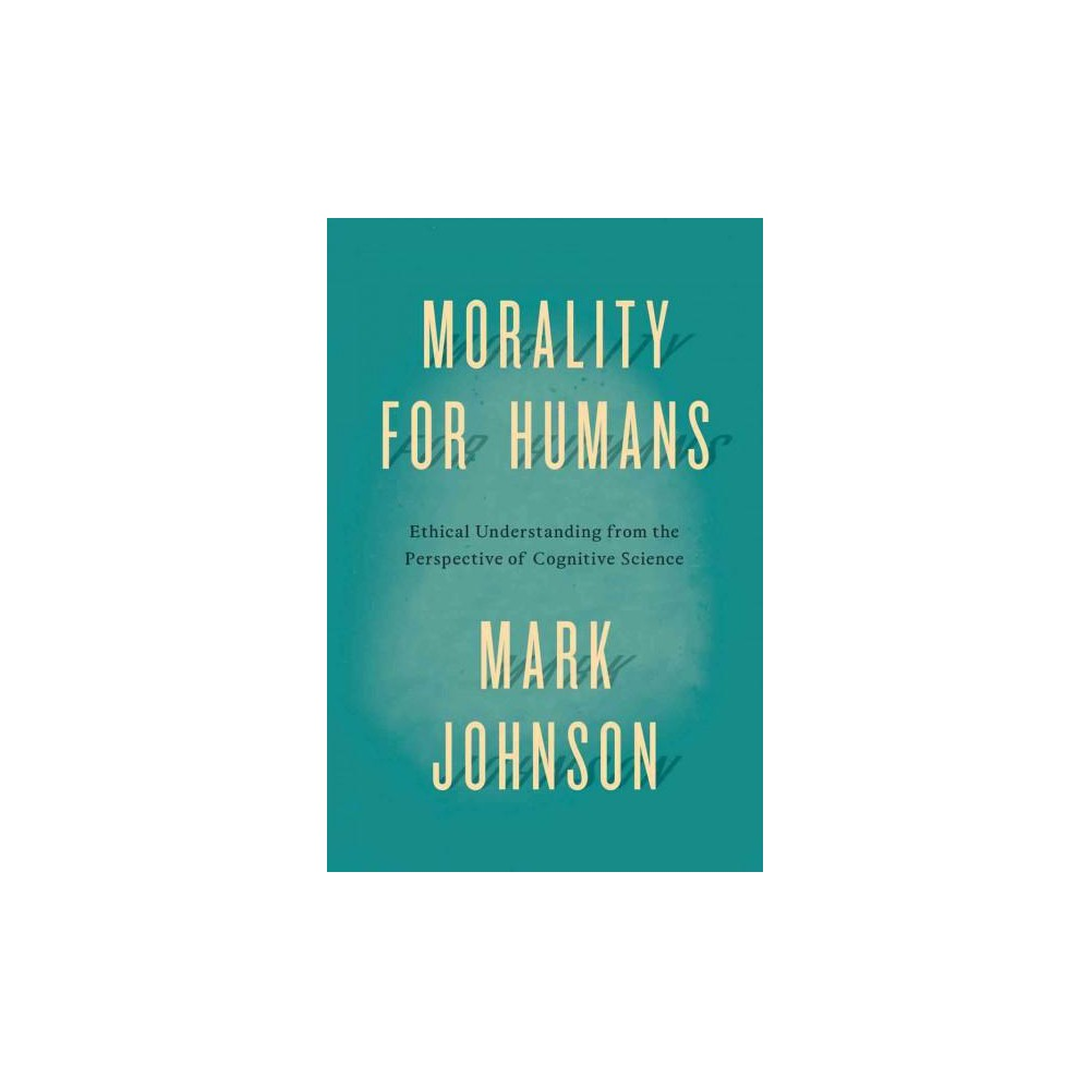 Morality for Humans : Ethical Understanding from the Perspective of Cognitive Science (Reprint)