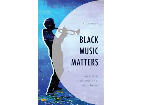 Black Music Matters : Jazz and the Transformation of Music Studies -  by Ed Sarath (Hardcover) - image 1 of 1