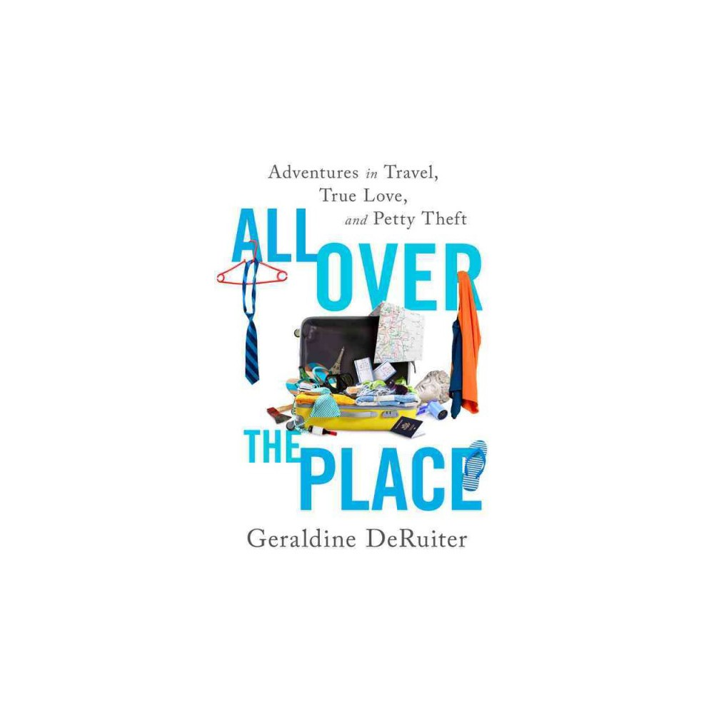 All Over the Place : Adventures in Travel, True Love, and Petty Theft - (Hardcover)