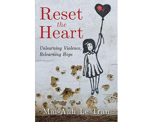 Reset the Heart : Unlearning Violence, Relearning Hope (Paperback) (Mai-anh Le Tran) - image 1 of 1