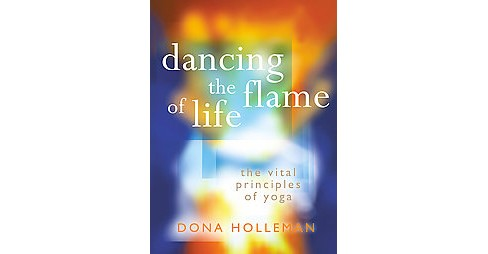 Dancing the Flame of Life : The Vital Principles of Yoga (Reprint) (Paperback) (Dona Holleman) - image 1 of 1
