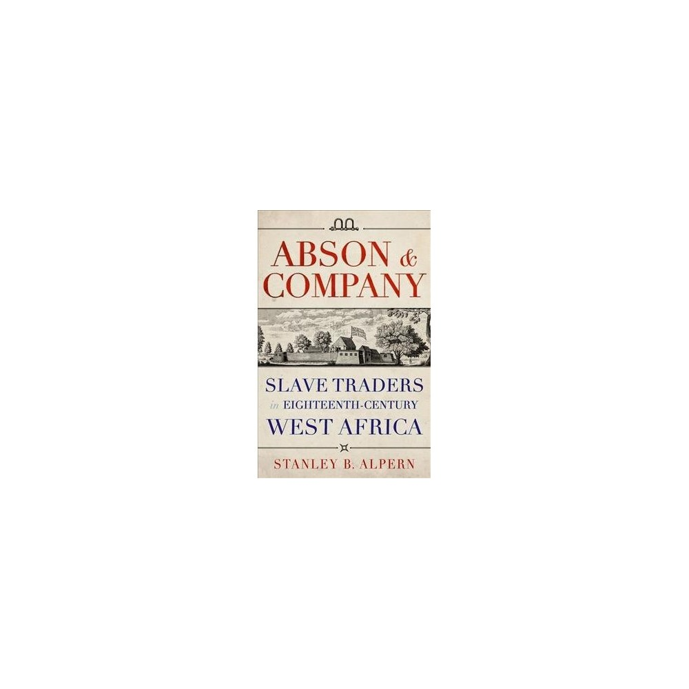 Abson & Company : Slave Traders in Eighteenth-century West Africa - by Stanley B. Alpern (Hardcover)