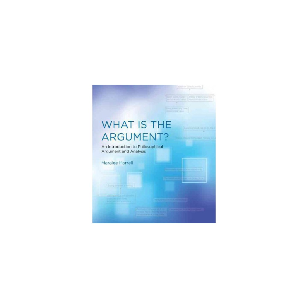 What Is the Argument? : An Introduction to Philosophical Argument and Analysis (Paperback) (Maralee