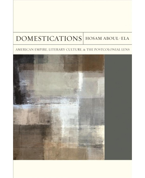Domestications : American Empire, Literary Culture, and the Postcolonial Lens -  (Hardcover) - image 1 of 1