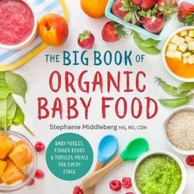 Big Book of Organic Baby Food : Baby Purées, Finger Foods, and Toddler Meals for Every Stage