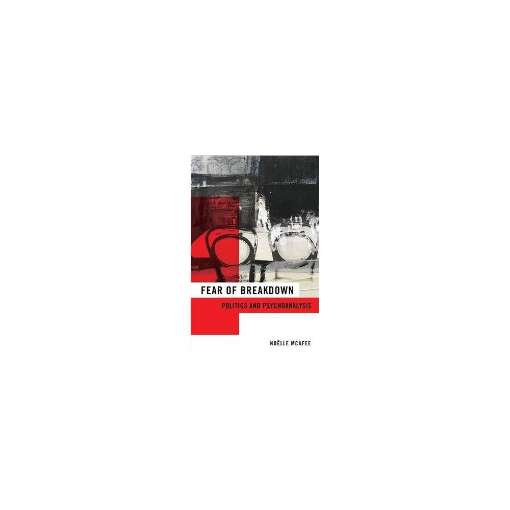 Fear of Breakdown : Politics and Psychoanalysis - by Noëlle Mcafee (Hardcover)