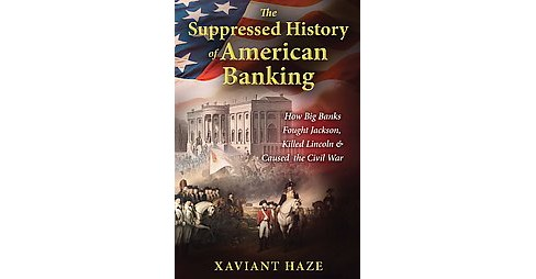 Suppressed History of American Banking : How Big Banks Fought Jackson, Killed Lincoln, and Caused the - image 1 of 1