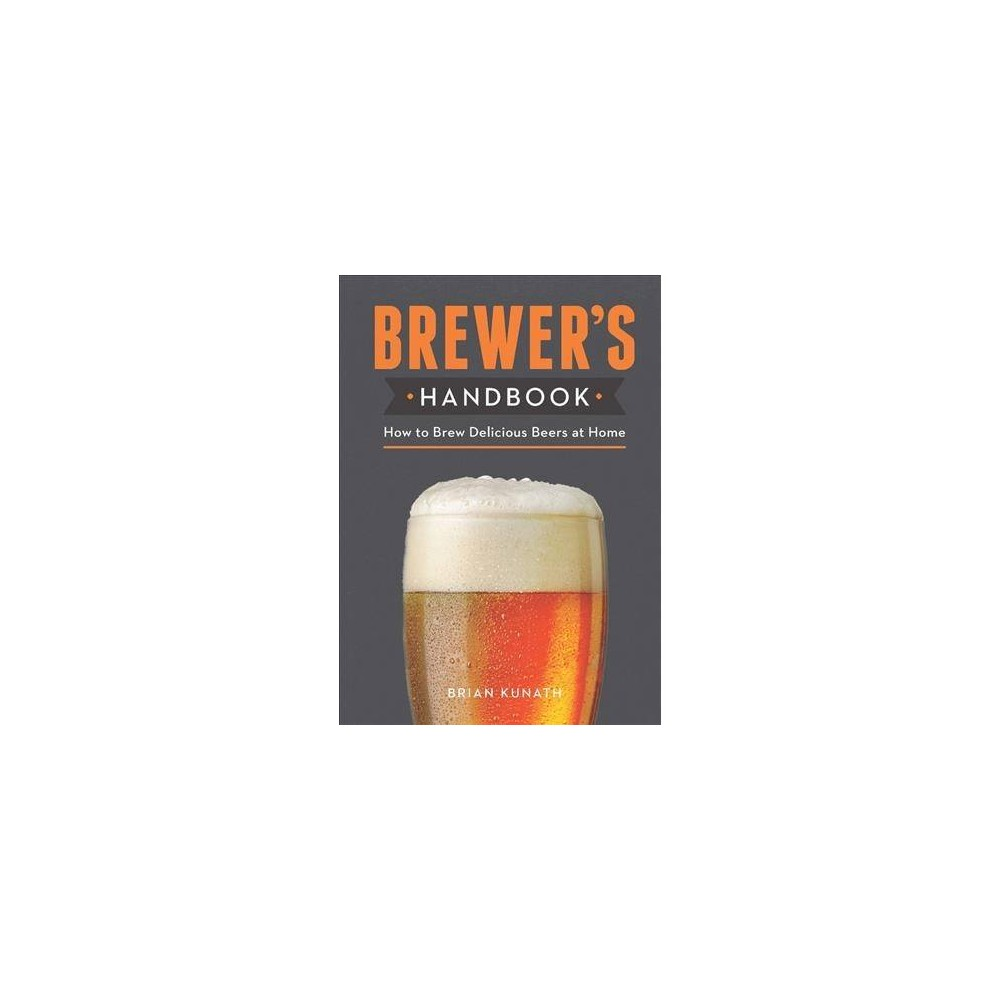 Brewer's Handbook : How to Brew Delicious Beers at Home - by Brian Kunath (Hardcover)