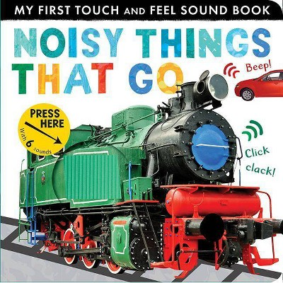 Noisy Things That Go : My First Touch and Feel Sound Book - by Libby Walden (Hardcover)