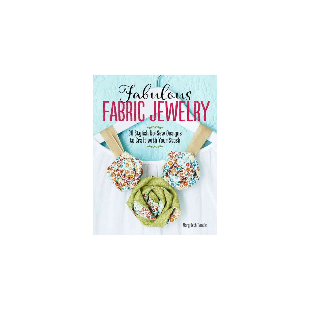 Fabulous Fabric Jewelry : 30 Stylish No-sew Designs to Craft With Your Stash - (Paperback)