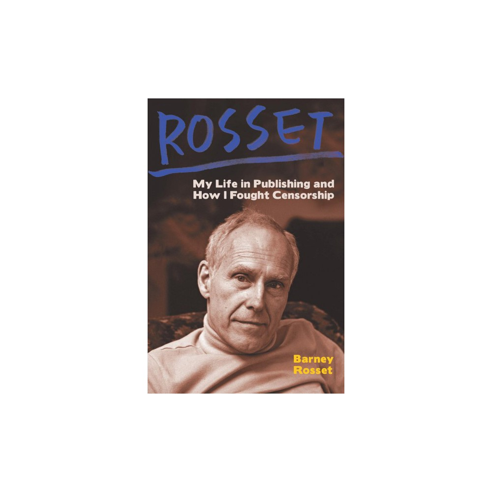 Rosset : My Life in Publishing and How I Fought Censorship - by Barney Rosset (Hardcover)