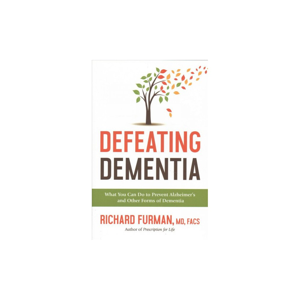 Defeating Dementia : What You Can Do to Prevent Alzheimer's and Other Forms of Dementia - (Hardcover)