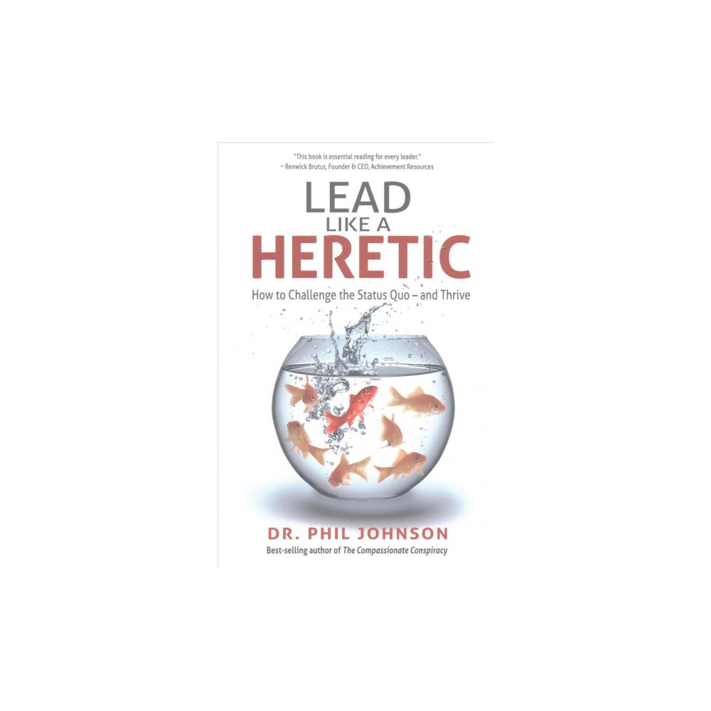 Lead Like a Heretic : How to Challenge the Status Quo - and Thrive - by Dr. Phil Johnson (Paperback)