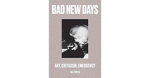 Bad New Days : Art, Criticism, Emergency (Hardcover) (Hal Foster) - image 1 of 1