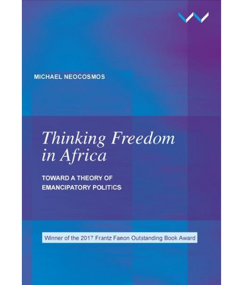 Thinking Freedom in Africa : Toward a Theory of Emancipatory Politics (Paperback) (Michael Neocosmos) - image 1 of 1