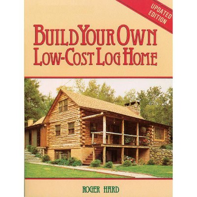 Build Your Own Low-Cost Log Home - (Garden Way Publishing Classic) 2nd Edition by  Roger Hard (Paperback)