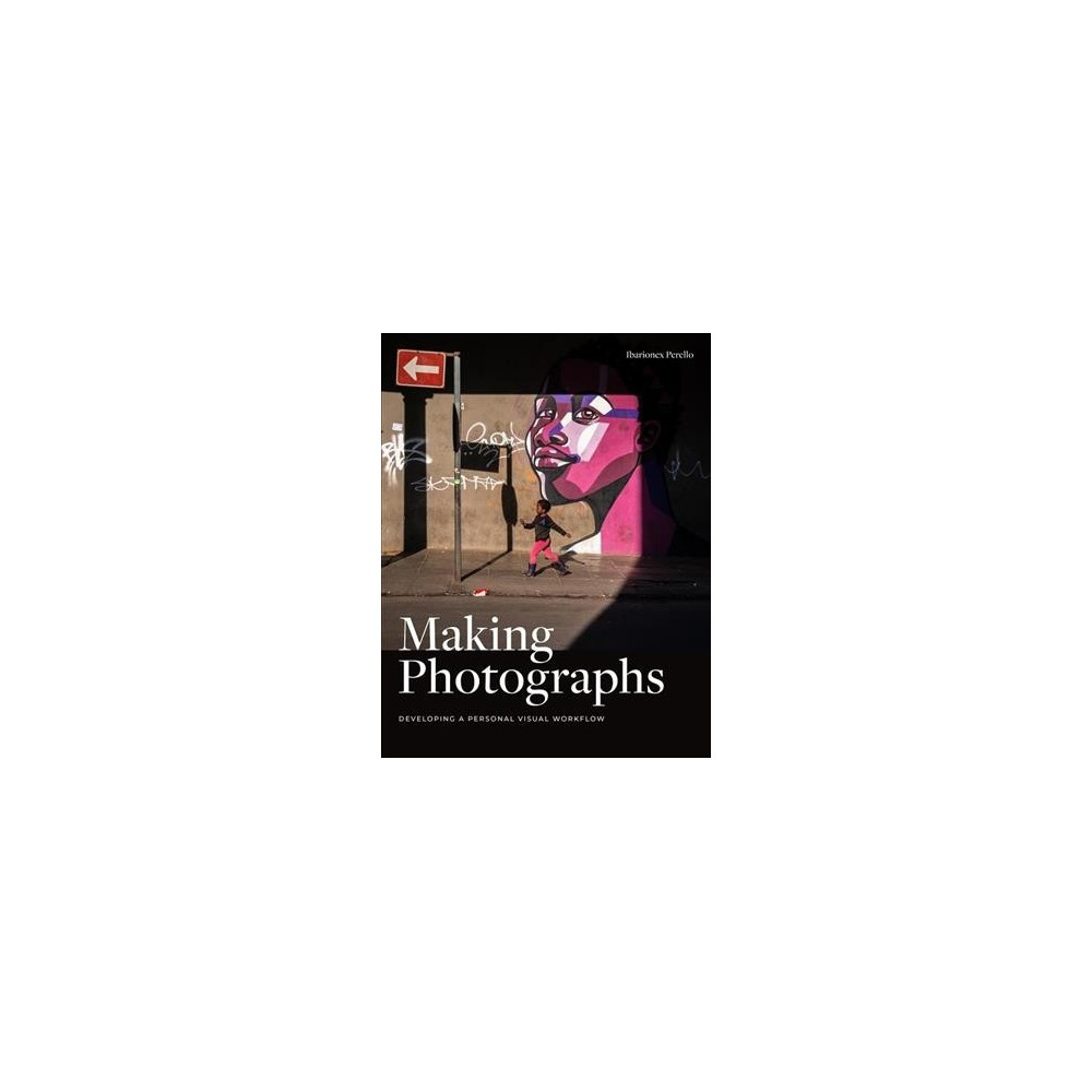 Making Photographs : Developing a Personal Visual Workflow - by Ibarionex Perello (Paperback)
