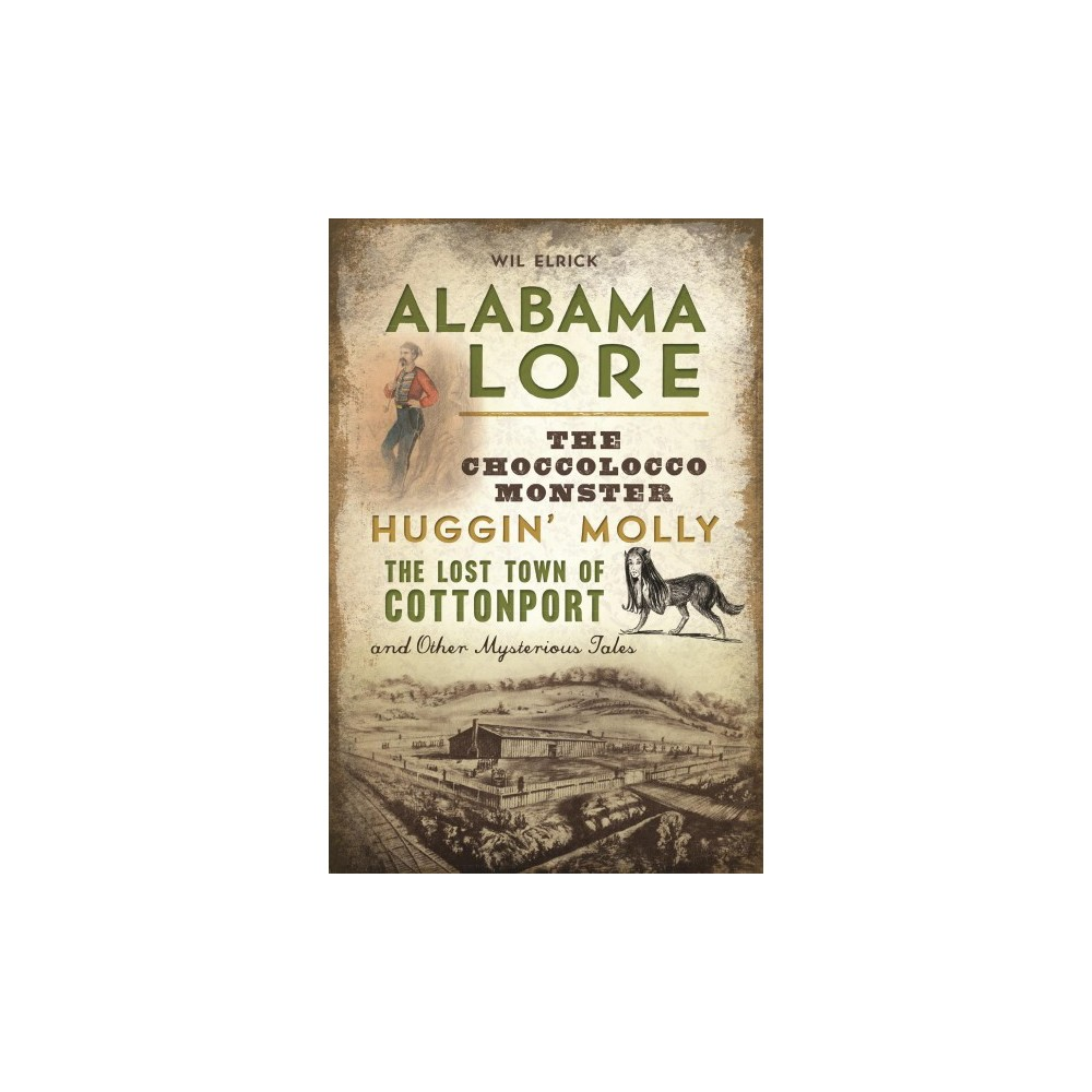 Alabama Lore : The Choccolocco Monster, Huggin' Molly, the Lost Town of Cottonport and Other Mysterious