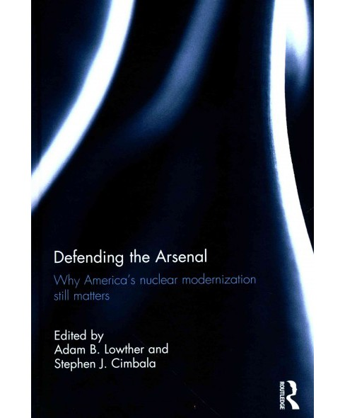 Defending the Arsenal : Why America's Nuclear Modernization Still Matters (Hardcover) - image 1 of 1