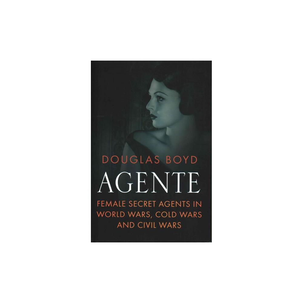 Agente : Female Secret Agents in World Wars, Cold Wars and Civil Wars (Hardcover) (Douglas Boyd)