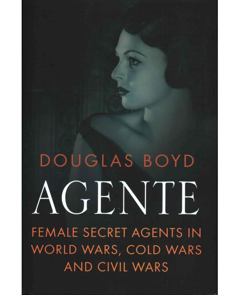 Agente : Female Secret Agents in World Wars, Cold Wars and Civil Wars (Hardcover) (Douglas Boyd) - image 1 of 1