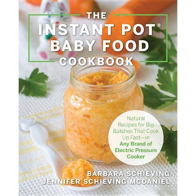 The Instant Pot Baby Food Cookbook - by Barbara Schieving & Jennifer Schieving McDaniel (Paperback)