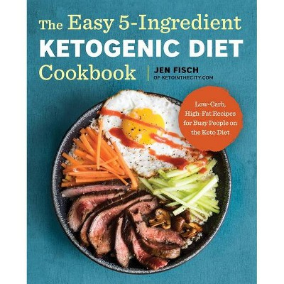 Easy 5-Ingredient Ketogenic Diet Cookbook : Low-Carb, High-Fat Recipes for Busy People on the Keto Diet - by Jen Fisch (Paperback)