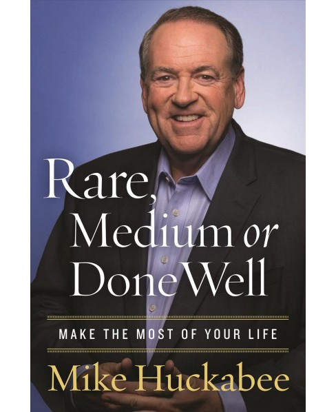 Rare, Medium or Done Well : Make the Most of Your Life -  by Mike Huckabee (Hardcover) - image 1 of 1