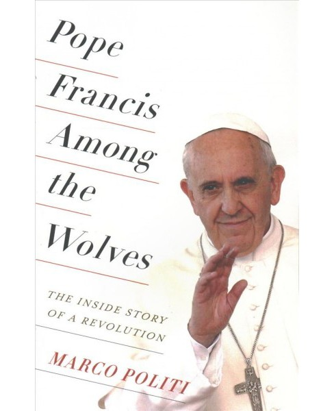 Pope Francis Among the Wolves : The Inside Story of a Revolution (Reprint) (Paperback) (Marco Politi) - image 1 of 1