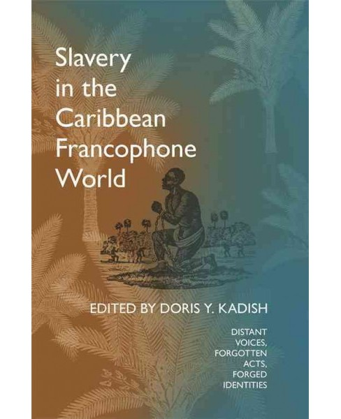Slavery in the Caribbean Francophone World : Distant Voices, Forgotten Acts, Forged Identities - image 1 of 1