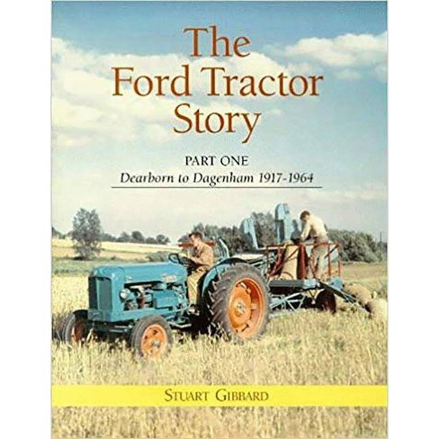 Ford Tractor Story, The: Pt. 1: Dearborn to Dagenham 1917-64 - by  Stuart Gibbard (Hardcover) - image 1 of 1