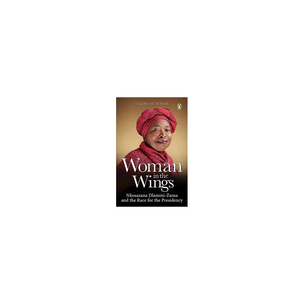Woman in the Wings : Nkosazana Dlamini-zuma and the Race for the Presidency (Paperback) (Carien Du